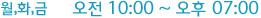 월,화,금 오전 10:00 ~ 오후 07:00